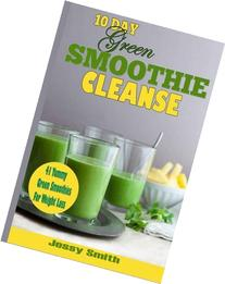 10-Day Green Smoothie Cleanse: 41 Yummy Green Smoothies to