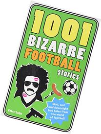 1001 Bizarre Football Stories Mad, Bad and Downright Sad