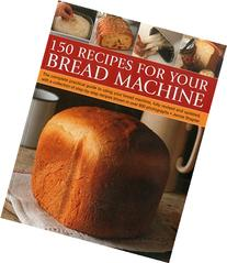 150 Recipes for your Bread Machine: The Complete Practical