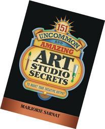 151 Uncommon and Amazing Art Studio Secrets: To Boost Your