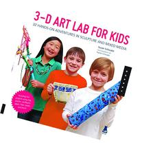 3D Art Lab for Kids: 32 Hands-on Adventures in Sculpture and