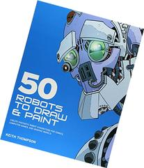50 Robots to Draw and Paint: Create Fantastic Robot