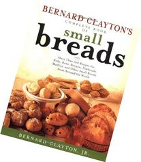 Bernard Claytons Complete Book of Small Breads: More Than