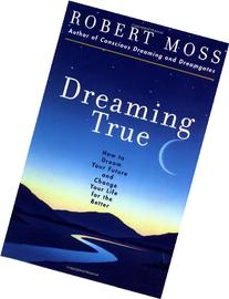 Dreaming True: How to Dream Your Future and Change Your Life