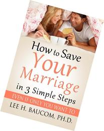 How To Save Your Marriage In 3 Simple Steps: Even If Only