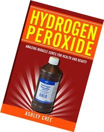 Hydrogen Peroxide: Amazing Miracle Cures For Health And