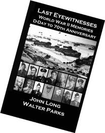 Last Eyewitnesses, World War II Memories: D-Day to 70th
