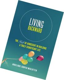 Living Backward: The Gift of Hindsight in Building a Truly