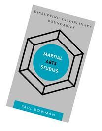 Martial Arts Studies: Disrupting Disciplinary Boundaries