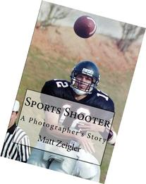 Sports Shooter: A Photographer's Story