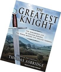 The Greatest Knight: The Remarkable Life of William Marshal