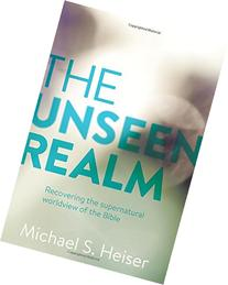 The Unseen Realm: Recovering the Supernatural Worldview of