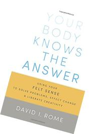 Your Body Knows the Answer: Using Your Felt Sense to Solve