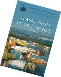 Alaska Bush Pilot Doctor - Fifth Edition: The Story Of Elmer