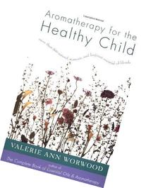 Aromatherapy for the Healthy Child: More Than 300 Natural,