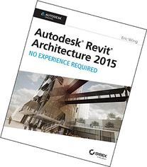 Autodesk Revit Architecture 2015: No Experience Required;