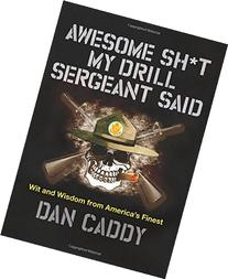 Awesome Sh*t My Drill Sergeant Said: Wit and Wisdom from