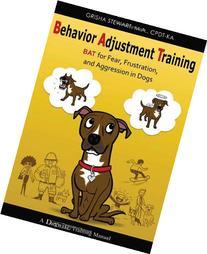 Behavior Adjustment Training: BAT for Fear, Frustration, and