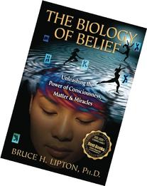 The Biology of Belief: Unleashing the Power of Consciousness