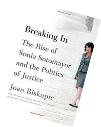 Breaking In: The Rise of Sonia Sotomayor and the Politics of