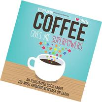 Coffee Gives Me Superpowers: An Illustrated Book about the