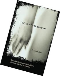 The Comfort Women: Sexual Violence and Postcolonial Memory