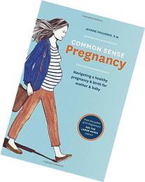 Common Sense Pregnancy: Navigating a Healthy Pregnancy and