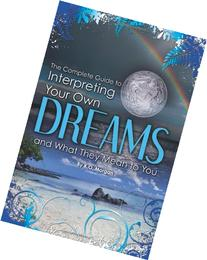 The Complete Guide to Interpreting You Own Dreams and What