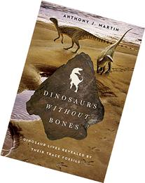 Dinosaurs Without Bones: Dinosaur Lives Revealed by their