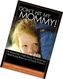 Don't Hit My Mommy!: A Manual for Child-Parent Psychotherapy