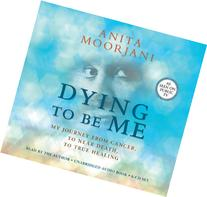 Dying To Be Me: My Journey from Cancer, to Near Death, to