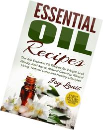 Essential Oil Recipes: Top Essential Oil Recipes for Weight Loss, Beauty, Anti-Aging, Natural Cleaning, Natural Living, Natural Cures and Healthy ...