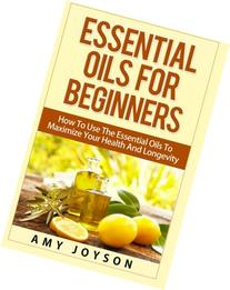 Essential Oils For Beginners: Essential Oils For Beginners: