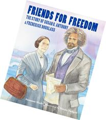 Friends for Freedom: The Story of Susan B. Anthony &