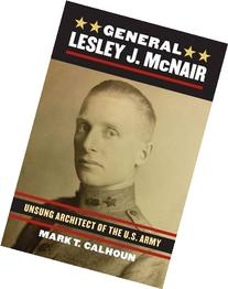 General Lesley J. McNair: Unsung Architect of the U.S. Army