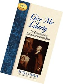 Give Me Liberty: The Uncompromising Statesmanship of Patrick