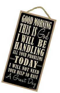 Good morning this is God. I will be handling all your