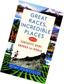 Great Races, Incredible Places: 100+ Fantastic Runs Around