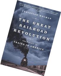 The Great Railroad Revolution: The History of Trains in