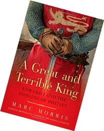 A Great and Terrible King: Edward I and the Forging of