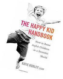 The Happy Kid Handbook: How to Raise Joyful Children in a