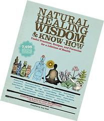 Natural Healing Wisdom & Know How: Useful Practices, Recipes