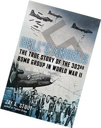 Hell's Angels: The True Story of the 303rd Bomb Group in
