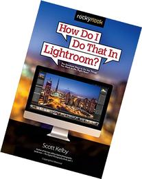 How Do I Do That In Lightroom?: The Quickest Ways to Do the