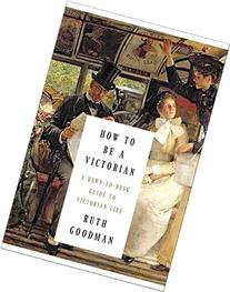 How to Be a Victorian: A Dawn-to-Dusk Guide to Victorian