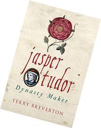 Jasper Tudor: The Man Who Made the Tudor Dynasty