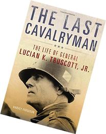 The Last Cavalryman: The Life of General Lucian K. Truscott