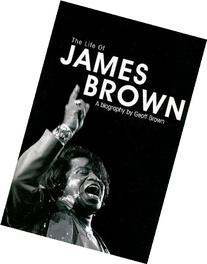 The Life of James Brown: A Biography