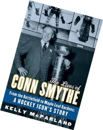 The Lives of Conn Smythe: From the Battlefield to Maple Leaf