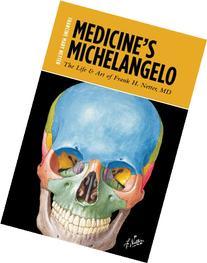 Medicine's Michelangelo: The Life & Art of Frank H. Netter,